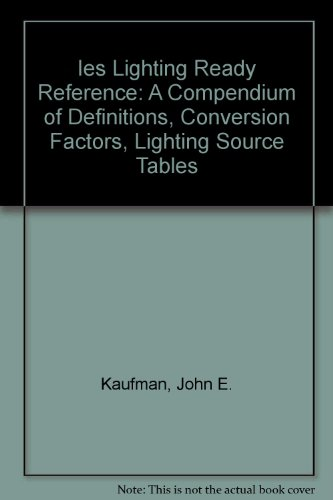 Ies Lighting Ready Reference: A Compendium of Definitions, Conversion Factors, Lighting Source Tables