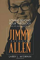 Loving Beyond Your Theology: The Life and Ministry of Jimmy Raymond Allen - McSwain, Larry