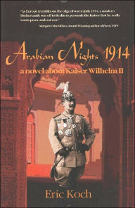 Arabian Nights 1914: A Novel About Kaiser Wilhelm II - Eric Koch