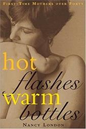Hot Flashes, Warm Bottles: First-Time Mothers in Midlife - London, Nancy