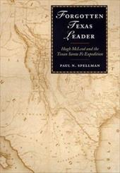 Forgotten Texas Leader: Hugh McLeod and the Texan Santa Fe Expedition - Spellman, Paul N. / Siegel, Stanley E.