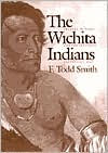 The Wichita Indians: Traders of Texas and the Southern Plains, 1540-1845 - F. Todd Smith