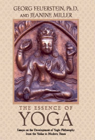 The Essence of Yoga: Essays on the Development of Yogic Philosophy from the Vedas to Modern Times Georg Feuerstein Ph.D. Author