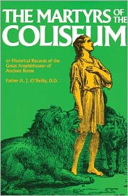 Martyrs of the Coliseum With Historical Records of the Great Amphitheater of of Ancient Rome