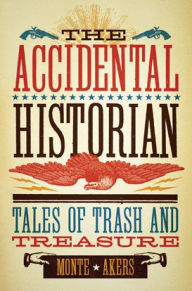 The Accidental Historian: Tales of Trash and Treasure - Monte Akers