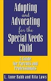 Adopting and Advocating for the Special Needs Child: A Guide for Parents and Professionals - Babb, L. Anne / Laws, Rita