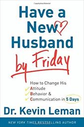 Have a New Husband by Friday: How to Change His Attitude, Behavior &Amp; Communication in 5 Days - Leman, Kevin