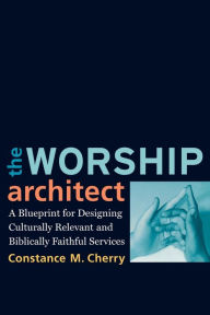 The Worship Architect: A Blueprint for Designing Culturally Relevant and Biblically Faithful Services - Constance M. Cherry