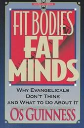 Fit Bodies, Fat Minds: Why Evangelicals Don't Think and What to Do about It - Guinness, Os