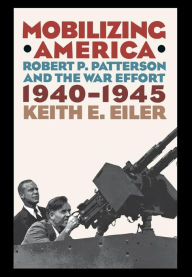 Mobilizing America: Robert P. Patterson and the War Effort, 1940-1945 Keith E. Eiler Author
