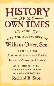 History of My Own Times: Or, the Life and Adventures of William Otter, Sr., Comprising a Series of Events, and Musical Incidents Altogether Original - William Otter