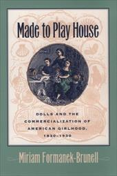 Made to Play House: Dolls and the Commercialization of American Girlhood, 1830-1930 - Formanek-Brunell, Miriam