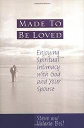 Made to Be Loved: Enjoying Spiritual Intimacy with God and Your Spouse - Bell, Steve / Bell, Valerie
