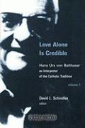 Love Alone Is Credible: Hans Urs Von Balthasar as Interpreter of the Catholic Tradition, Volume 1