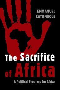 The Sacrifice of Africa: A Political Theology for Africa - Emmanuel Katongole