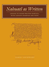 Nahuatl as Written: Lessons in Older Written Nahuatl, with Copious Examples and Texts - James Lockhart