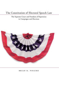 The Constitution of Electoral Speech Law: The U.S. Supreme Court and Freedom of Expression in Campaigns and Elections - Brian Pinaire