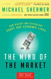 The Mind of the Market: How Biology and Psychology Shape Our Economic Lives - Shermer, Michael