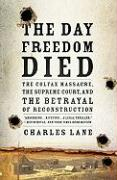 The Day Freedom Died: The Colfax Massacre, the Supreme Court, and the Betrayal of Reconstruction