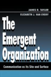 The Emergent Organization: Communication as Its Site and Surface - Taylor, James R. / Van Every, Elizabeth J. / Taylor