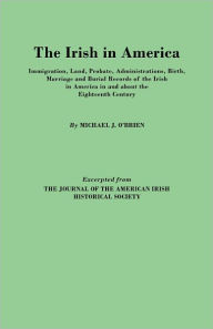 The Irish In America. Immigration, Land, Probate, Administrations, Birth, Marriage And Burial Records Of The Irish In America In And About The Eighteenth Century. Excerpted From The Journal Of The American Irish Historical Society - Michael J. O'Brien