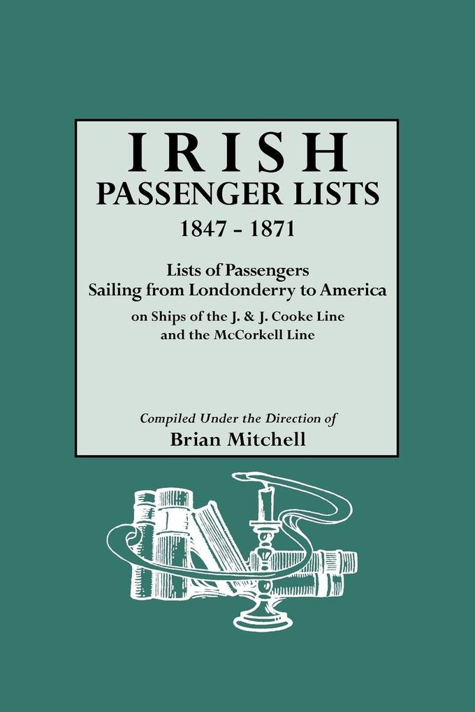 Irish Passenger Lists, 1847-1871. Lists of Passengers Sailing from Londonderry to America on Ships of the J. & J. Cooke Line and the McCorkell Lin...