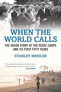 When the World Calls: The Inside Story of the Peace Corps and Its First Fifty Years - Meisler, Stanley