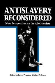 Antislavery Reconsidered: New Perspectives on the Abolitionists Lewis Perry Editor