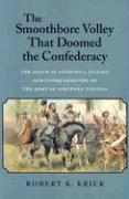 The Smoothbore Volley That Doomed the Confederacy: The Death of Stonewall Jackson and Other Chapters on the Army of Northern Virginia