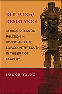 Rituals of Resistance: African Atlantic Religion in Kongo and the Lowcountry South in the Era of Slavery