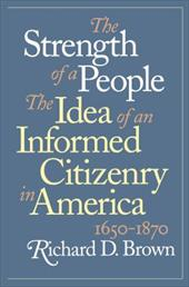 Strength of a People: The Idea of an Informed Citizenry in America, 1650-1870 - Brown, Richard D.