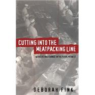 Cutting into the Meatpacking Line: Workers and Change in the Rural Midwest - Fink, Deborah
