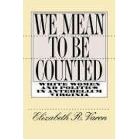 We Mean to Be Counted: White Women and Politics in Antebellum Virginia - Elizabeth R. Varon