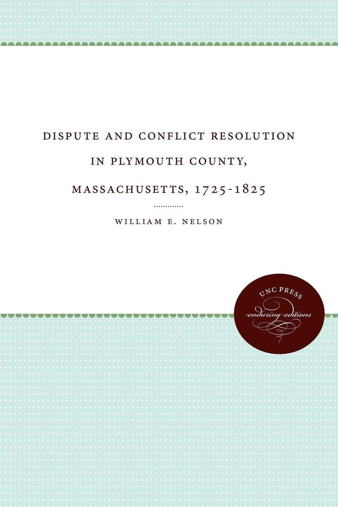 Dispute and Conflict Resolution in Plymouth County, Massachusetts, 1725-1825 als Taschenbuch von William E. Jr. Nelson - University of N. Carolina Press