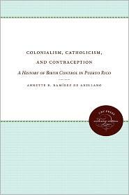 Colonialism, Catholicism, and Contraception: A History of Birth Control in Puerto Rico - Annette B. Ram?rez de Arellano, Conrad Seipp