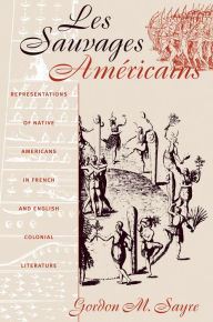 Les Sauvages Américains: Representations of Native Americans in French and English Colonial Literature - Gordon M. Sayre