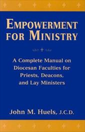 Empowerment for Ministry: A Complete Manual on Diocesan Faculties for Priests, Deacons, and Lay Ministers - Huels, John M.