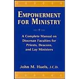 Empowerment for Ministry: A Complete Manual on Diocesan Faculties for Priests, Deacons, and Lay Ministers - John M. Huels