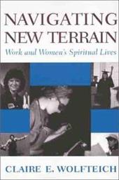Navigating New Terrain: Work and Women's Spiritual Lives - Wolfteich, Claire E.