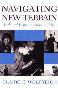 Navigating New Terrain: Work and Women's Spiritual Lives - Claire E. Wolfteich