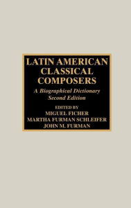 Latin American Classical Composers: A Biographical Dictionary - Miguel Ficher