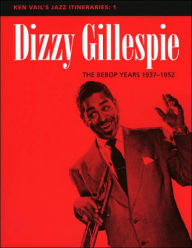 Ken Vail's Jazz Itineraries 1: Dizzy Gillespie: The Bebop Years 1937-1952 - Ken Vail