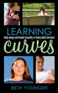 Learning Curves: Body Image and Female Sexuality in Young Adult Literature - Younger, Beth