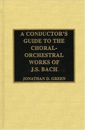 A Conductor's Guide to the Choral-Orchestral Works of J. S. Bach - Green, Jonathan D.