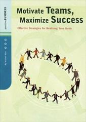 Motivate Teams, Maximize Success: Effective Strategies for Realizing Your Goals - Levick, Melba / West, Michael