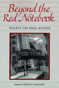 Beyond the Red Notebook: Essays on Paul Auster Dennis Barone Editor