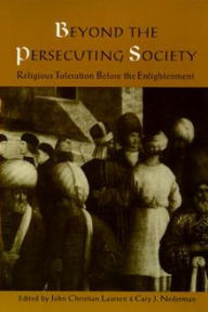 Beyond the Persecuting Society: Religious Toleration Before the Enlightenment John Christian Laursen Editor