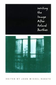 Writing the Image After Roland Barthes Jean-Michel Rabaté Editor