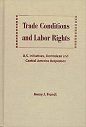 Trade Conditions and Labor Rights: U.S. Initiatives, Dominican and Central American Responses - Frundt, Henry J.