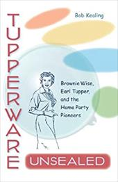 Tupperware Unsealed: Brownie Wise, Earl Tupper, and the Home Party Pioneers - Kealing, Bob
